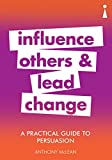 A Practical Guide to Persuasion: Influence others and lead change (Practical Guide Series) (English Edition)