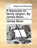A discourse on family religion. By James Bean, ...