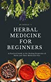 Herbal Medicine For Beginners : A Practical Guide to the Healing Properties of Herbs and Their Medicinal Uses (English Edition)