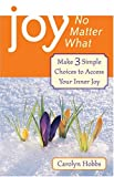 Joy, No Matter What: Make 3 Simple Choices To Access Inner Joy