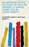 An Appendix to the Account of Italy, in Answer to Samuel Sharp, Esq; by Joseph Baretti (English Edition)