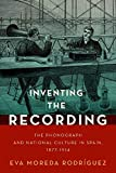 Inventing the Recording: The Phonograph and National Culture in Spain, 1877-1914 (CURRENTS IN LATIN AMER AND IBERIAN MUSIC)