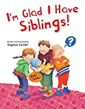 I'm Glad I Have Siblings (The Safe Child, Happy Parent Series) (English Edition)