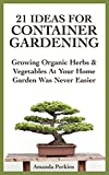 21 Ideas For Container Gardening: Growing Organic Herbs & Vegetables At Your Home Garden Was Never Easier (English Edition)