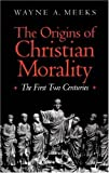 The Origins of Christian Morality: The First Two Centuries by Wayne A. Meeks (1995-09-27)