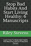 Stop Bad Habits And Start Living Healthy: 6 Manuscripts: Learn How To Break Bad Habits And Become A More Productive Person (Positive Daily Habits, Getting Things Done, Time Management)