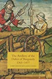 The Artillery of the Dukes of Burgundy, 1363-1477: VOLUME 1 (Armour and Weapons, 1)