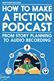 How to Make a Fiction Podcast: The Guide to Audio Storytelling (English Edition)