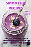 Smoothie Recipes: The best beginner's guide smoothies recipes for weight loss,your energy and overall health