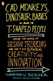 [CAD Monkeys, Dinosaur Babies, and T-Shaped People: Inside the World of Design Thinking and How It Can Spark Creativity and Innovati on] [Berger, Warren] [December, 2010]
