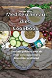 Mediterranean Diet Cookbook: The best guide to your air fryer delicious recipes Smoothies and Salad