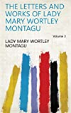 The letters and works of Lady Mary Wortley Montagu Volume 3 (English Edition)