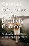 German fairy tales of the Brothers Grimm: Cinderella, Hensel and Gretel and many more (English Edition)