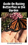 Guide On Raising Butterflies in the Garden : Everything you need to Know to Create a wildlife Habitat in your Backyard (English Edition)
