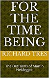For the Time Being: The Decisions of Martin Heidegger (English Edition)