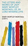 The letters and works of lady Mary Wortley Montagu, ed. by lord Wharncliffe (English Edition)