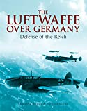 The Luftwaffe Over Germany: Defense of the Reich (English Edition)